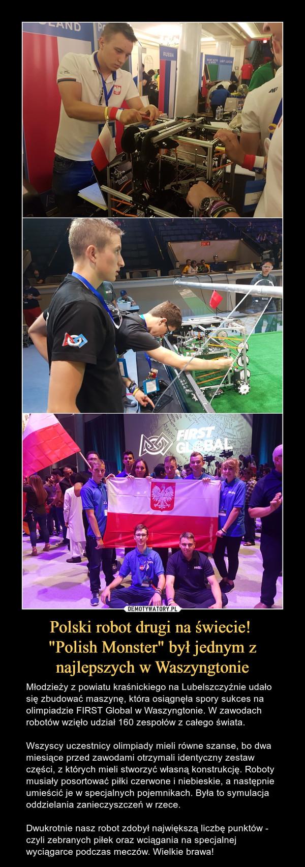 """Polski robot drugi na świecie! """"Polish Monster"""" był jednym z najlepszych w Waszyngtonie – Młodzieży z powiatu kraśnickiego na Lubelszczyźnie udało się zbudować maszynę, która osiągnęła spory sukces na olimpiadzie FIRST Global w Waszyngtonie. W zawodach robotów wzięło udział 160 zespołów z całego świata. Wszyscy uczestnicy olimpiady mieli równe szanse, bo dwa miesiące przed zawodami otrzymali identyczny zestaw części, z których mieli stworzyć własną konstrukcję. Roboty musiały posortować piłki czerwone i niebieskie, a następnie umieścić je w specjalnych pojemnikach. Była to symulacja oddzielania zanieczyszczeń w rzece.Dwukrotnie nasz robot zdobył największą liczbę punktów - czyli zebranych piłek oraz wciągania na specjalnej wyciągarce podczas meczów. Wielkie brawa!"""