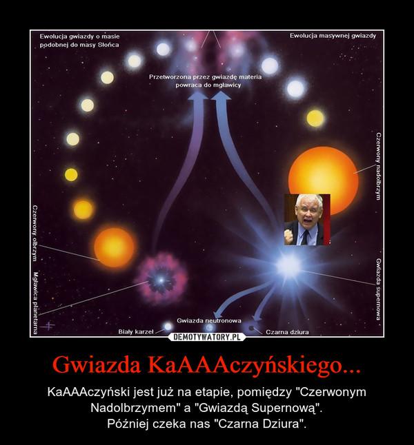 """Gwiazda KaAAAczyńskiego... – KaAAAczyński jest już na etapie, pomiędzy """"Czerwonym Nadolbrzymem"""" a """"Gwiazdą Supernową"""".Później czeka nas """"Czarna Dziura""""."""