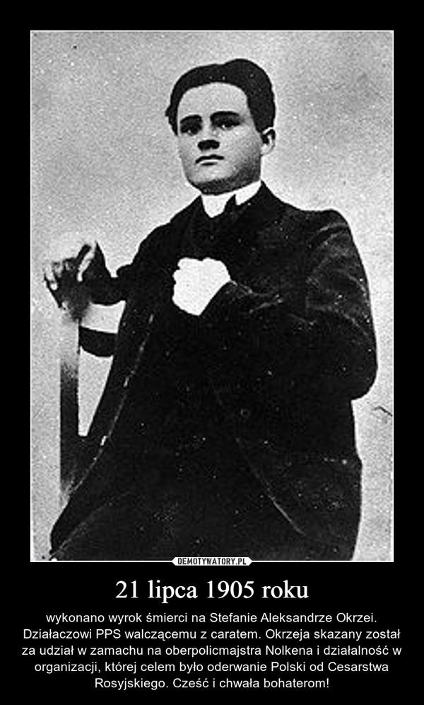 21 lipca 1905 roku – wykonano wyrok śmierci na Stefanie Aleksandrze Okrzei. Działaczowi PPS walczącemu z caratem. Okrzeja skazany został za udział w zamachu na oberpolicmajstra Nolkena i działalność w organizacji, której celem było oderwanie Polski od Cesarstwa Rosyjskiego. Cześć i chwała bohaterom!