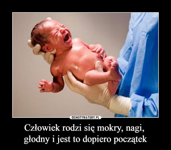Człowiek rodzi się mokry, nagi, głodny i jest to dopiero początek –