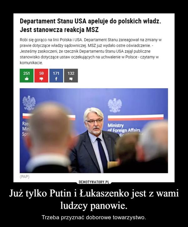 Już tylko Putin i Łukaszenko jest z wami ludzcy panowie. – Trzeba przyznać doborowe towarzystwo.