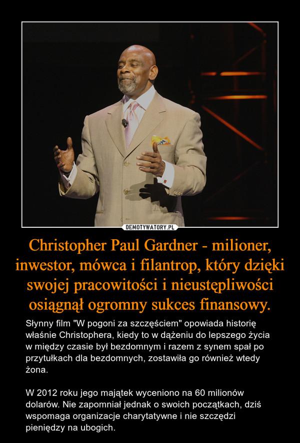 """Christopher Paul Gardner - milioner, inwestor, mówca i filantrop, który dzięki swojej pracowitości i nieustępliwości osiągnął ogromny sukces finansowy. – Słynny film """"W pogoni za szczęściem"""" opowiada historię właśnie Christophera, kiedy to w dążeniu do lepszego życia w między czasie był bezdomnym i razem z synem spał po przytułkach dla bezdomnych, zostawiła go również wtedy żona. W 2012 roku jego majątek wyceniono na 60 milionów dolarów. Nie zapomniał jednak o swoich początkach, dziś wspomaga organizacje charytatywne i nie szczędzi pieniędzy na ubogich."""