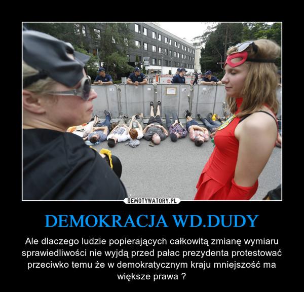 DEMOKRACJA WD.DUDY – Ale dlaczego ludzie popierających całkowitą zmianę wymiaru sprawiedliwości nie wyjdą przed pałac prezydenta protestować przeciwko temu że w demokratycznym kraju mniejszość ma większe prawa ?