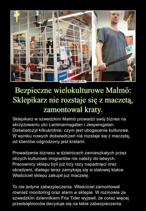 Bezpieczne wielokulturowe Malmö: Sklepikarz nie rozstaje się z maczetą, zamontował kraty. – Sklepikarz w szwedzkim Malmö prowadzi swój biznes na skrzyżowaniu ulic Lantmannagatan i Jespersgatan. Doświadczył kilkukrotnie, czym jest ubogacenie kulturowe. W wyniku nowych doświadczeń nie rozstaje się z maczetą, od klientów odgrodzony jest kratami.Prowadzenie biznesu w dzielnicach zamieszkałych przez obcych kulturowo imigrantów nie należy do łatwych. Pracownicy sklepu byli już trzy razy napadnięci oraz okradzeni, dlatego teraz zamykają się w stalowej klatce. Właściciel sklepu zakupił już maczetę.To nie jedyne zabezpieczenia. Właściciel zamontował również monitoring oraz alarm w sklepie. W rozmowie ze szwedzkim dziennikiem Fria Tider wyjawił, że coraz więcej przedsiębiorców decyduje się na takie zabezpieczenia.