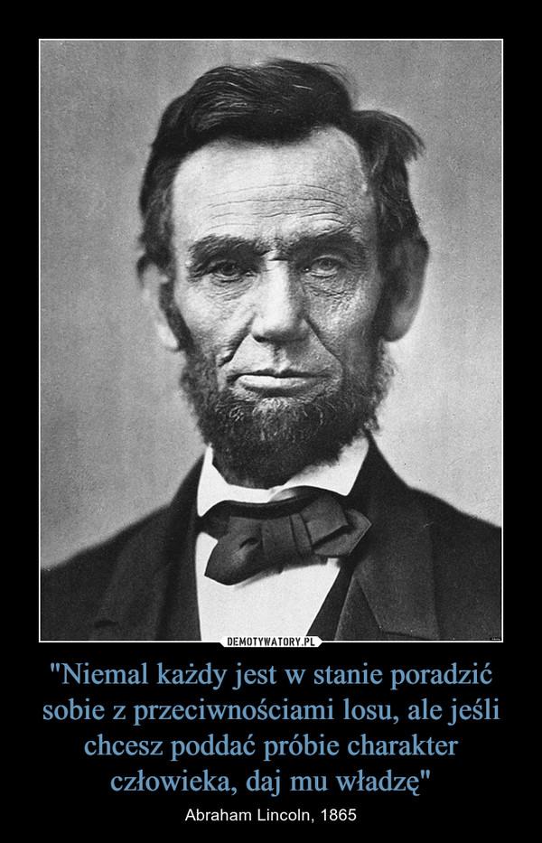 """""""Niemal każdy jest w stanie poradzić sobie z przeciwnościami losu, ale jeśli chcesz poddać próbie charakter człowieka, daj mu władzę"""" – Abraham Lincoln, 1865"""