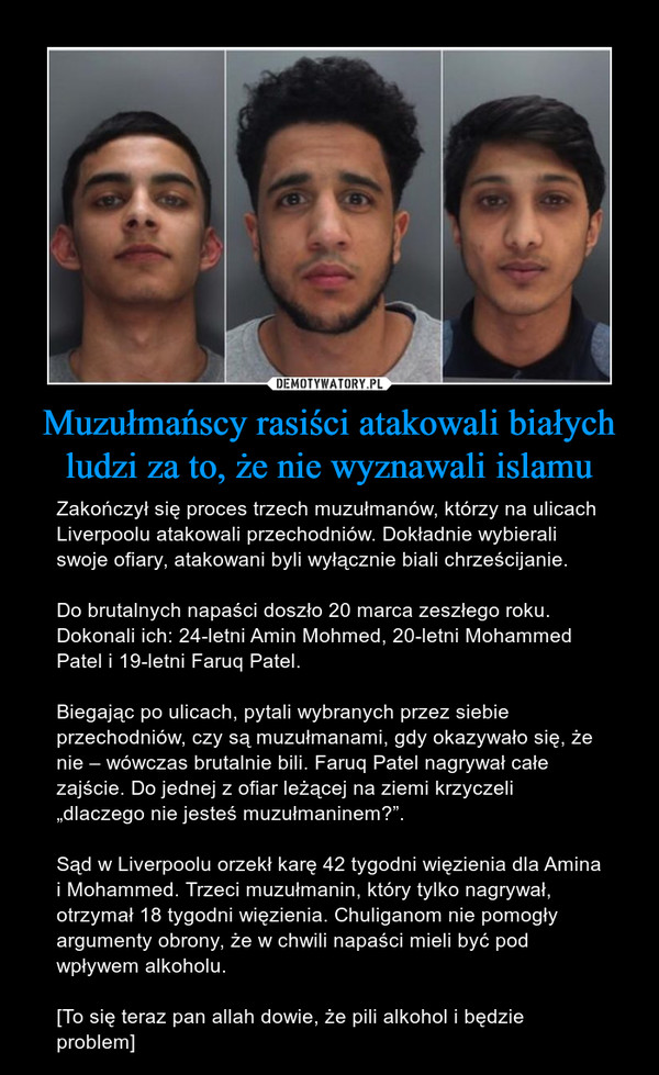 """Muzułmańscy rasiści atakowali białych ludzi za to, że nie wyznawali islamu – Zakończył się proces trzech muzułmanów, którzy na ulicach Liverpoolu atakowali przechodniów. Dokładnie wybierali swoje ofiary, atakowani byli wyłącznie biali chrześcijanie.Do brutalnych napaści doszło 20 marca zeszłego roku. Dokonali ich: 24-letni Amin Mohmed, 20-letni Mohammed Patel i 19-letni Faruq Patel.Biegając po ulicach, pytali wybranych przez siebie przechodniów, czy są muzułmanami, gdy okazywało się, że nie – wówczas brutalnie bili. Faruq Patel nagrywał całe zajście. Do jednej z ofiar leżącej na ziemi krzyczeli """"dlaczego nie jesteś muzułmaninem?"""".Sąd w Liverpoolu orzekł karę 42 tygodni więzienia dla Amina i Mohammed. Trzeci muzułmanin, który tylko nagrywał, otrzymał 18 tygodni więzienia. Chuliganom nie pomogły argumenty obrony, że w chwili napaści mieli być pod wpływem alkoholu.[To się teraz pan allah dowie, że pili alkohol i będzie problem]"""