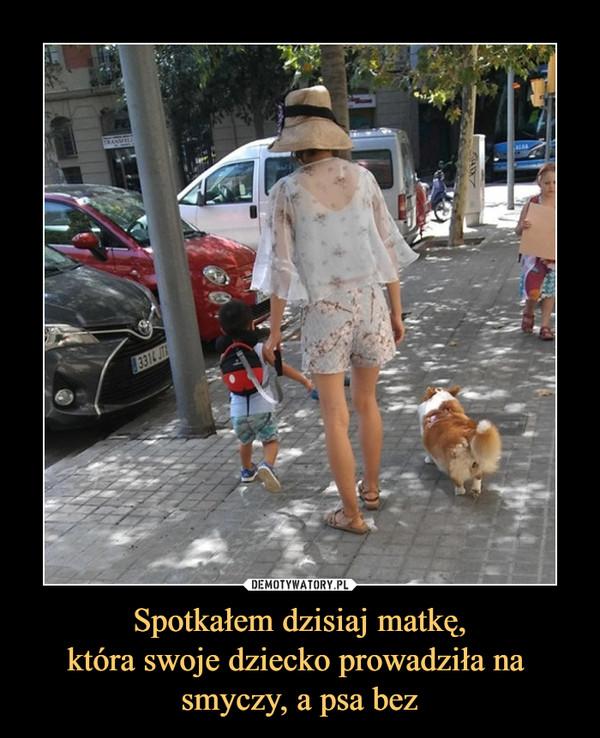 Spotkałem dzisiaj matkę,która swoje dziecko prowadziła na smyczy, a psa bez –