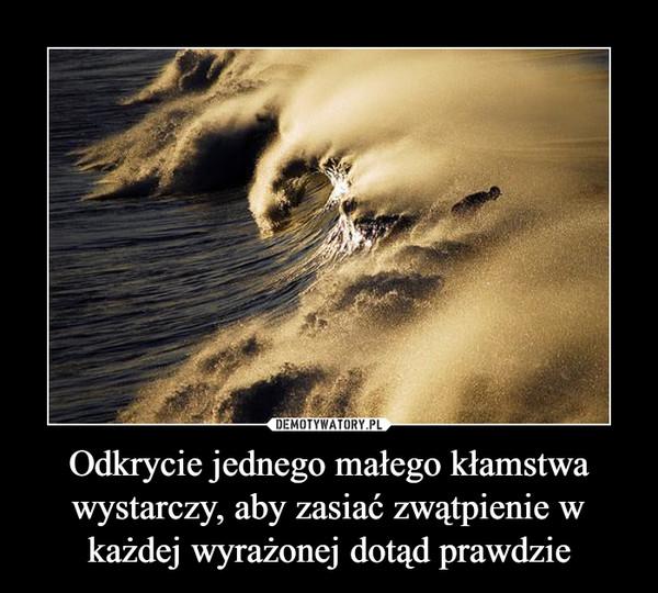 Odkrycie jednego małego kłamstwa wystarczy, aby zasiać zwątpienie w każdej wyrażonej dotąd prawdzie –