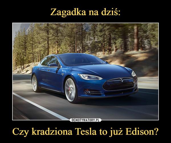 Czy kradziona Tesla to już Edison? –