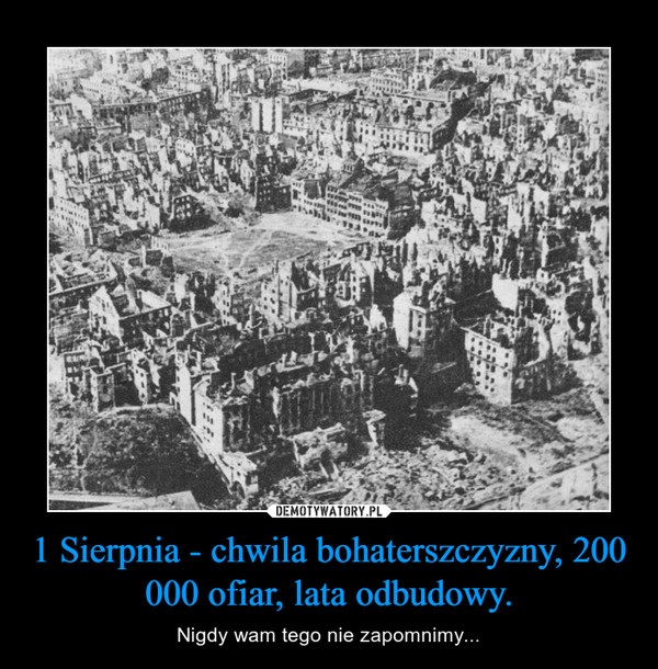1 Sierpnia - chwila bohaterszczyzny, 200 000 ofiar, lata odbudowy. – Nigdy wam tego nie zapomnimy...