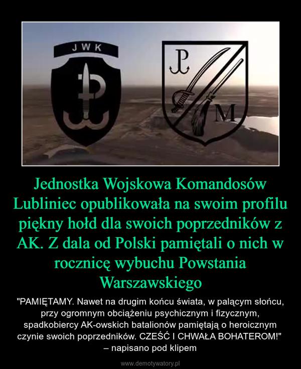 """Jednostka Wojskowa Komandosów Lubliniec opublikowała na swoim profilu piękny hołd dla swoich poprzedników z AK. Z dala od Polski pamiętali o nich w rocznicę wybuchu Powstania Warszawskiego – """"PAMIĘTAMY. Nawet na drugim końcu świata, w palącym słońcu, przy ogromnym obciążeniu psychicznym i fizycznym, spadkobiercy AK-owskich batalionów pamiętają o heroicznym czynie swoich poprzedników. CZEŚĆ I CHWAŁA BOHATEROM!"""" – napisano pod klipem"""