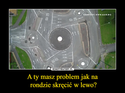 A ty masz problem jak na  rondzie skręcić w lewo?