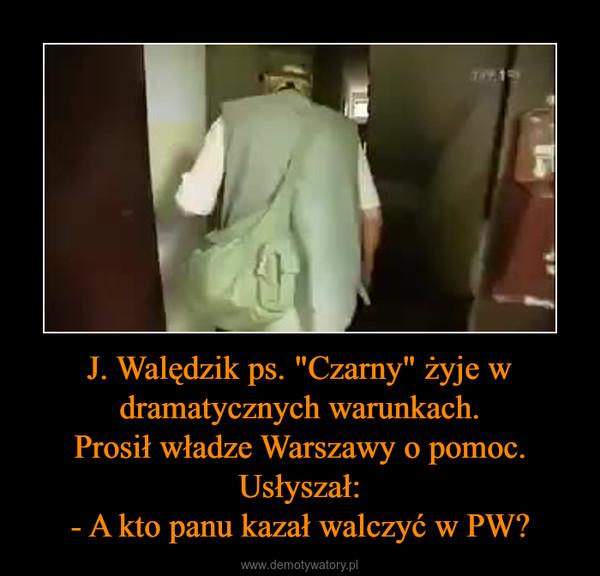"""J. Walędzik ps. """"Czarny"""" żyje w dramatycznych warunkach.Prosił władze Warszawy o pomoc.Usłyszał:- A kto panu kazał walczyć w PW? –"""