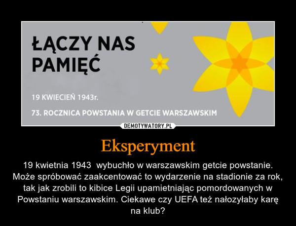 Eksperyment – 19 kwietnia 1943  wybuchło w warszawskim getcie powstanie. Może spróbować zaakcentować to wydarzenie na stadionie za rok, tak jak zrobili to kibice Legii upamietniając pomordowanych w Powstaniu warszawskim. Ciekawe czy UEFA też nałozyłaby karę na klub?