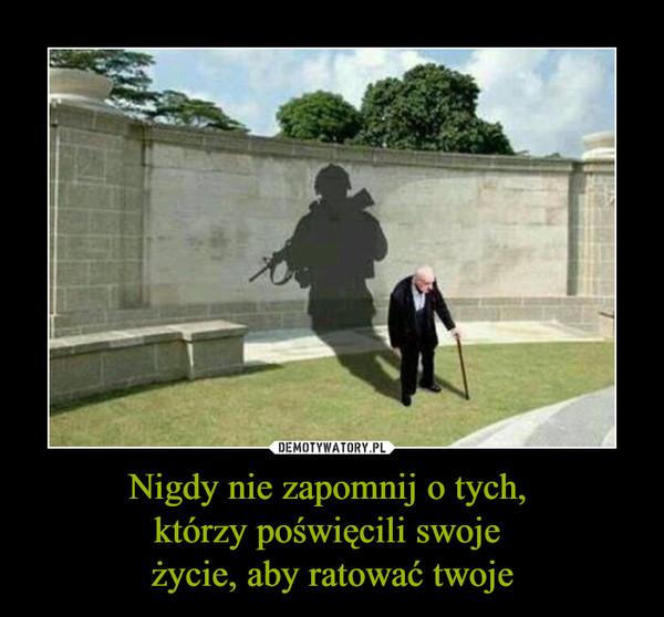 Nigdy nie zapomnij o tych, którzy poświęcili swoje życie, aby ratować twoje –