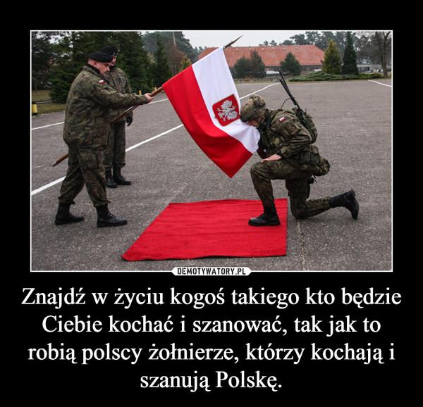 Znajdź w życiu kogoś takiego kto będzie Ciebie kochać i szanować, tak jak to robią polscy żołnierze, którzy kochają i szanują Polskę. –