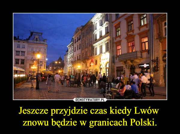 Jeszcze przyjdzie czas kiedy Lwów  znowu będzie w granicach Polski. –