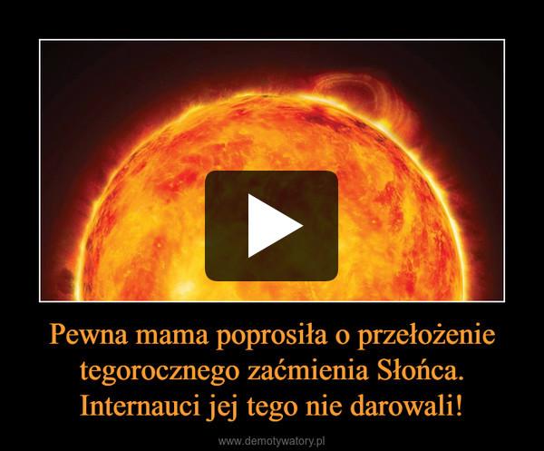 Pewna mama poprosiła o przełożenie tegorocznego zaćmienia Słońca. Internauci jej tego nie darowali! –