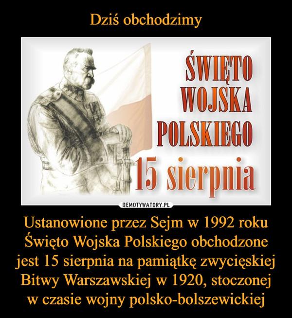 Ustanowione przez Sejm w 1992 roku Święto Wojska Polskiego obchodzone jest 15 sierpnia na pamiątkę zwycięskiej Bitwy Warszawskiej w 1920, stoczonej w czasie wojny polsko-bolszewickiej –  Święto Wojska Polskiego 15 sierpnia