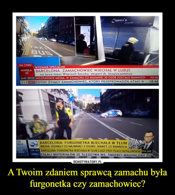 A Twoim zdaniem sprawcą zamachu była furgonetka czy zamachowiec? –