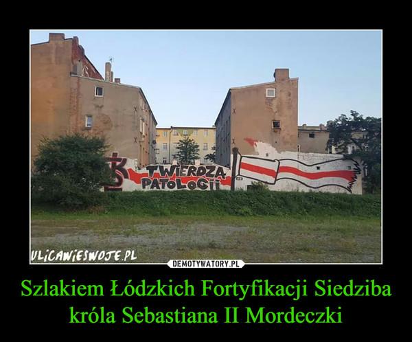 Szlakiem Łódzkich Fortyfikacji Siedziba króla Sebastiana II Mordeczki –