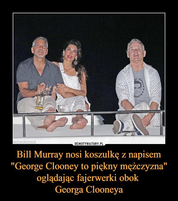"""Bill Murray nosi koszulkę z napisem """"George Clooney to piękny mężczyzna"""" oglądając fajerwerki obok Georga Clooneya –"""