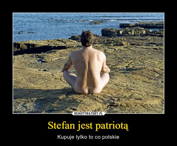 Stefan jest patriotą – Kupuje tylko to co polskie