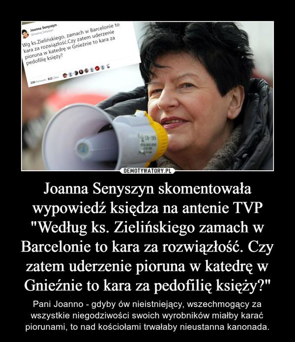"""Joanna Senyszyn skomentowała wypowiedź księdza na antenie TVP """"Według ks. Zielińskiego zamach w Barcelonie to kara za rozwiązłość. Czy zatem uderzenie pioruna w katedrę w Gnieźnie to kara za pedofilię księży?"""" – Pani Joanno - gdyby ów nieistniejący, wszechmogący za wszystkie niegodziwości swoich wyrobników miałby karać piorunami, to nad kościołami trwałaby nieustanna kanonada."""