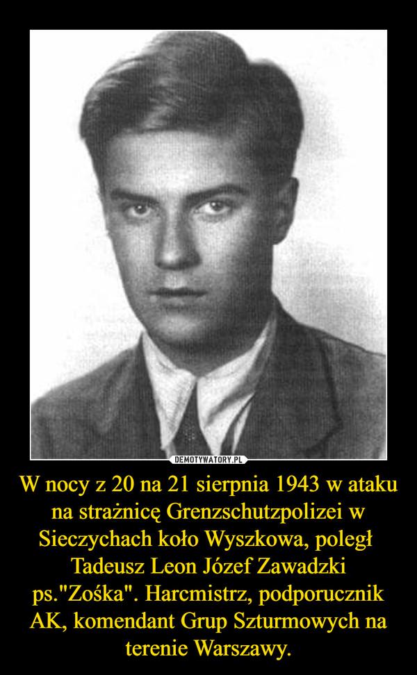 """W nocy z 20 na 21 sierpnia 1943 w ataku na strażnicę Grenzschutzpolizei w Sieczychach koło Wyszkowa, poległ  Tadeusz Leon Józef Zawadzki ps.""""Zośka"""". Harcmistrz, podporucznik AK, komendant Grup Szturmowych na terenie Warszawy. –"""