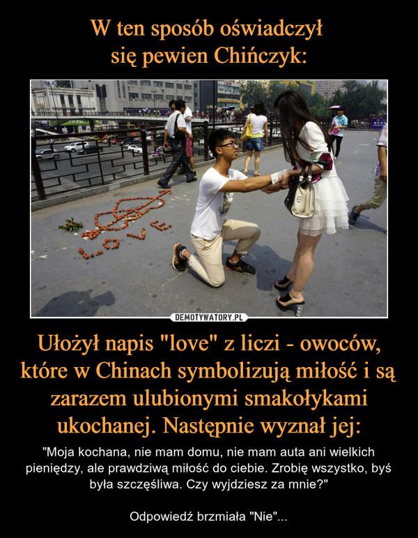 """Ułożył napis """"love"""" z liczi - owoców, które w Chinach symbolizują miłość i są zarazem ulubionymi smakołykami ukochanej. Następnie wyznał jej: – """"Moja kochana, nie mam domu, nie mam auta ani wielkich pieniędzy, ale prawdziwą miłość do ciebie. Zrobię wszystko, byś była szczęśliwa. Czy wyjdziesz za mnie?""""Odpowiedź brzmiała """"Nie""""..."""