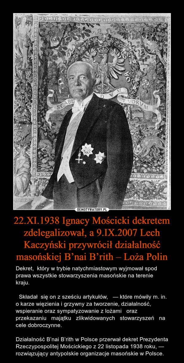22.XI.1938 Ignacy Mościcki dekretem zdelegalizował, a 9.IX.2007 Lech Kaczyński przywrócił działalność masońskiej B'nai B'rith – Loża Polin – Dekret,  który w trybie natychmiastowym wyjmował spod prawa wszystkie stowarzyszenia masońskie na terenie kraju.   Składał  się on z sześciu artykułów,   — które mówiły m. in. o karze więzienia i grzywny za tworzenie, działalność, wspieranie oraz sympatyzowanie z lożami   oraz   przekazaniu   majątku   zlikwidowanych   stowarzyszeń   na   cele dobroczynne.Działalność B'nai B'rith w Polsce przerwał dekret Prezydenta Rzeczypospolitej Mościckiego z 22 listopada 1938 roku, — rozwiązujący antypolskie organizacje masońskie w Polsce.