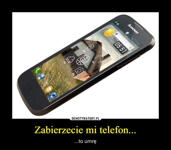 Zabierzecie mi telefon... – ...to umrę
