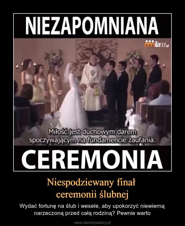 Niespodziewany finał ceremonii ślubnej – Wydać fortunę na ślub i wesele, aby upokorzyć niewierną narzeczoną przed całą rodziną? Pewnie warto