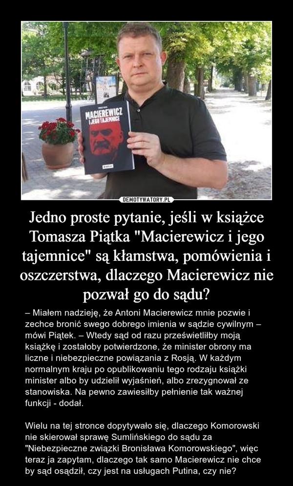 """Jedno proste pytanie, jeśli w książce Tomasza Piątka """"Macierewicz i jego tajemnice"""" są kłamstwa, pomówienia i oszczerstwa, dlaczego Macierewicz nie pozwał go do sądu? – – Miałem nadzieję, że Antoni Macierewicz mnie pozwie i zechce bronić swego dobrego imienia w sądzie cywilnym – mówi Piątek. – Wtedy sąd od razu prześwietliłby moją książkę i zostałoby potwierdzone, że minister obrony ma liczne i niebezpieczne powiązania z Rosją. W każdym normalnym kraju po opublikowaniu tego rodzaju książki minister albo by udzielił wyjaśnień, albo zrezygnował ze stanowiska. Na pewno zawiesiłby pełnienie tak ważnej funkcji - dodał.Wielu na tej stronce dopytywało się, dlaczego Komorowski nie skierował sprawę Sumlińskiego do sądu za """"Niebezpieczne związki Bronisława Komorowskiego"""", więc teraz ja zapytam, dlaczego tak samo Macierewicz nie chce by sąd osądził, czy jest na usługach Putina, czy nie?"""