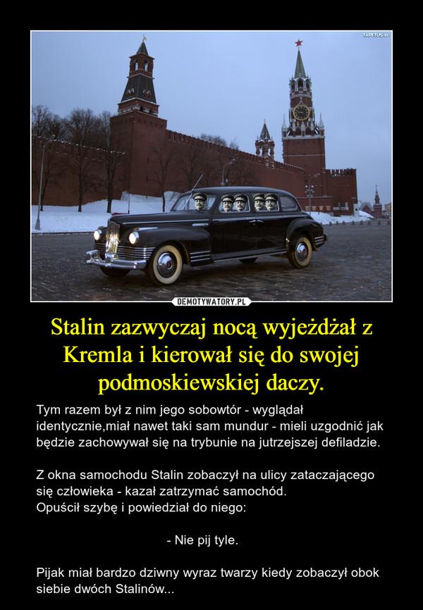 Stalin zazwyczaj nocą wyjeżdżał z Kremla i kierował się do swojej podmoskiewskiej daczy. – Tym razem był z nim jego sobowtór - wyglądał identycznie,miał nawet taki sam mundur - mieli uzgodnić jak będzie zachowywał się na trybunie na jutrzejszej defiladzie.Z okna samochodu Stalin zobaczył na ulicy zataczającego się człowieka - kazał zatrzymać samochód.Opuścił szybę i powiedział do niego:                                    - Nie pij tyle.Pijak miał bardzo dziwny wyraz twarzy kiedy zobaczył obok siebie dwóch Stalinów...