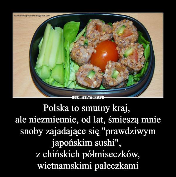 """Polska to smutny kraj, ale niezmiennie, od lat, śmieszą mnie snoby zajadające się """"prawdziwym japońskim sushi"""", z chińskich półmiseczków, wietnamskimi pałeczkami –"""