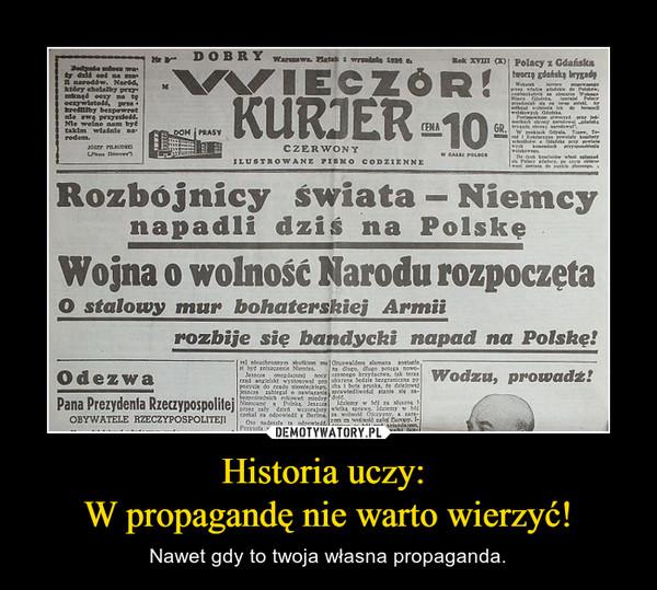 Historia uczy: W propagandę nie warto wierzyć! – Nawet gdy to twoja własna propaganda.