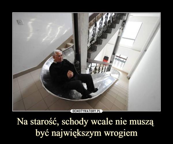 Na starość, schody wcale nie muszą być największym wrogiem –