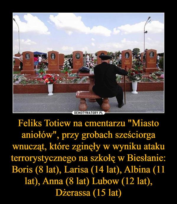 """Feliks Totiew na cmentarzu """"Miasto aniołów"""", przy grobach sześciorga wnucząt, które zginęły w wyniku ataku terrorystycznego na szkołę w Biesłanie: Boris (8 lat), Larisa (14 lat), Albina (11 lat), Anna (8 lat) Lubow (12 lat), Dżerassa (15 lat) –"""