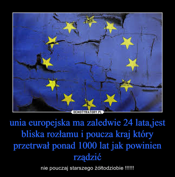 unia europejska ma zaledwie 24 lata,jest bliska rozłamu i poucza kraj który przetrwał ponad 1000 lat jak powinien rządzić – nie pouczaj starszego żółtodziobie !!!!!!