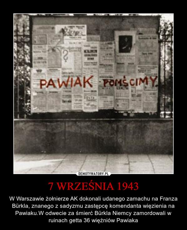 7 WRZEŚNIA 1943 – W Warszawie żołnierze AK dokonali udanego zamachu na Franza Bürkla, znanego z sadyzmu zastępcę komendanta więzienia na Pawiaku.W odwecie za śmierć Bürkla Niemcy zamordowali w ruinach getta 36 więźniów Pawiaka