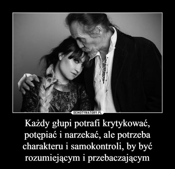Każdy głupi potrafi krytykować, potępiać i narzekać, ale potrzeba charakteru i samokontroli, by być rozumiejącym i przebaczającym –
