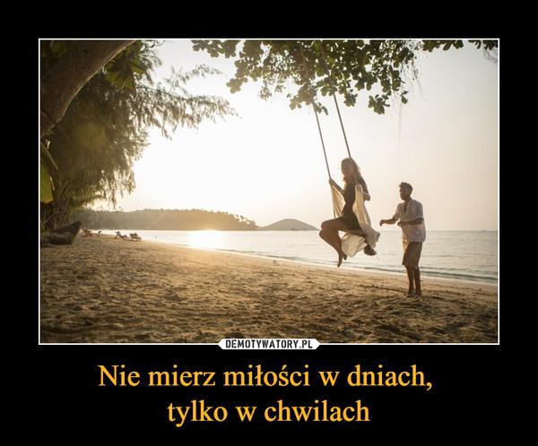 Nie mierz miłości w dniach, tylko w chwilach –