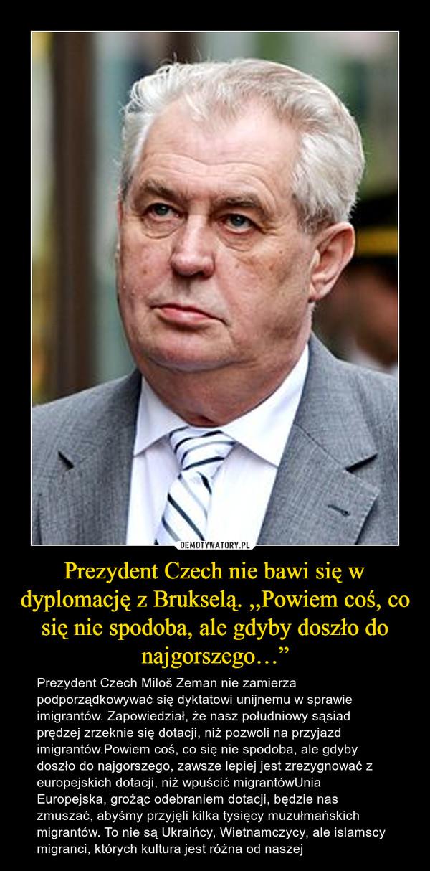 """Prezydent Czech nie bawi się w dyplomację z Brukselą. ,,Powiem coś, co się nie spodoba, ale gdyby doszło do najgorszego…"""" – Prezydent Czech Miloš Zeman nie zamierza podporządkowywać się dyktatowi unijnemu w sprawie imigrantów. Zapowiedział, że nasz południowy sąsiad prędzej zrzeknie się dotacji, niż pozwoli na przyjazd imigrantów.Powiem coś, co się nie spodoba, ale gdyby doszło do najgorszego, zawsze lepiej jest zrezygnować z europejskich dotacji, niż wpuścić migrantówUnia Europejska, grożąc odebraniem dotacji, będzie nas zmuszać, abyśmy przyjęli kilka tysięcy muzułmańskich migrantów. To nie są Ukraińcy, Wietnamczycy, ale islamscy migranci, których kultura jest różna od naszej"""
