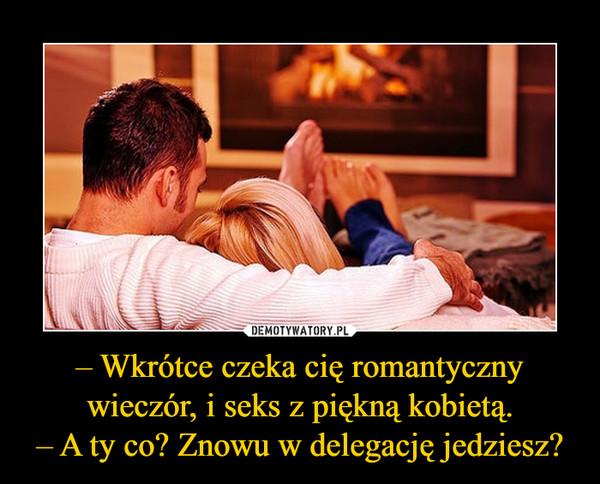 – Wkrótce czeka cię romantyczny wieczór, i seks z piękną kobietą.– A ty co? Znowu w delegację jedziesz? –