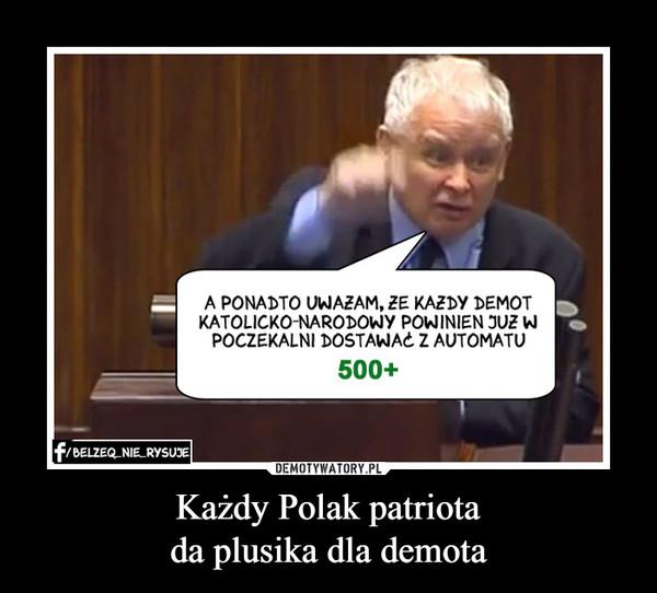 Każdy Polak patriotada plusika dla demota –