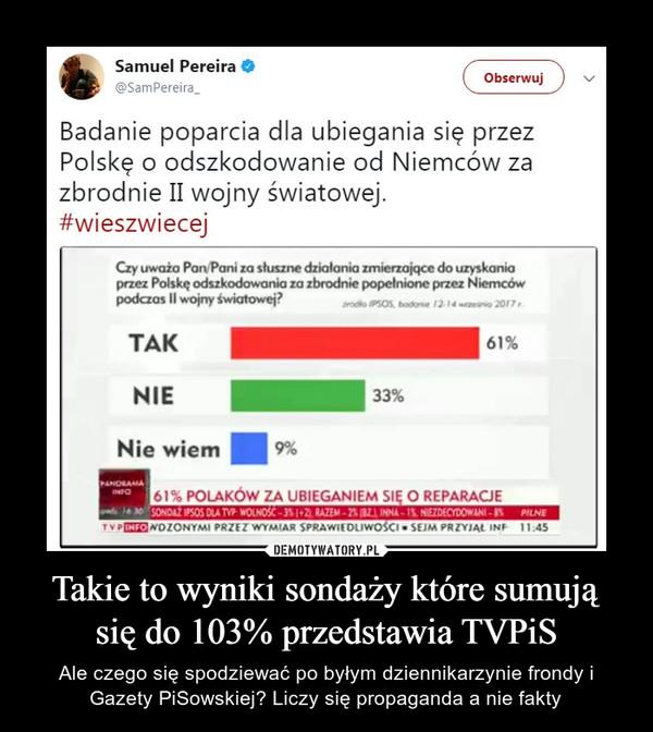 Takie to wyniki sondaży które sumują się do 103% przedstawia TVPiS – Ale czego się spodziewać po byłym dziennikarzynie frondy i Gazety PiSowskiej? Liczy się propaganda a nie fakty