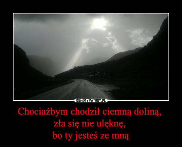 Chociażbym chodził ciemną doliną, zła się nie ulęknę, bo ty jesteś ze mną –