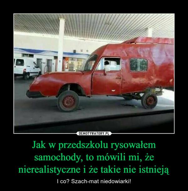 Jak w przedszkolu rysowałem samochody, to mówili mi, że nierealistyczne i że takie nie istnieją – I co? Szach-mat niedowiarki!