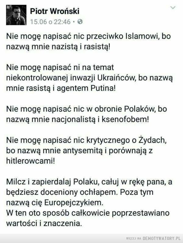 Cała prawda –  Nie mogę napisać nic przeciwko Islamowi, bo nazwą mnie nazistą i rasistą! Nie mogę napisać ni na temat niekontrolowanej inwazji Ukraińców, bo nazwą mnie rasistą i agentem Putina! Nie mogę napisać nic w obronie Polaków, bo nazwą mnie nacjonalistą i ksenofobem! Nie mogę napisać nic krytycznego o Żydach, bo nazwą mnie antysemitą i porównają z hitlerowcami! Milcz i zapierdalaj Polaku, całuj w rękę pana, a będziesz doceniony ochłapem. Poza tym nazwą cię Europejczykiem. W ten oto sposób całkowicie poprzestawiano wartości i znaczenia.